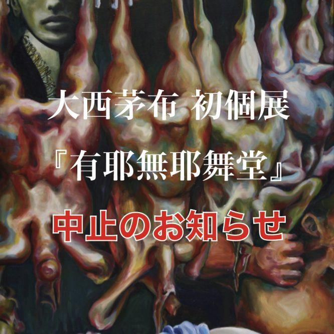 大西茅布 初個展『有耶無耶舞堂』開催中止のお知らせ